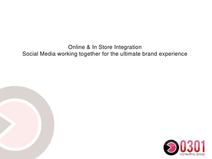 Online & In Store IntegrationSocial Media working together for the ultimate brand experience<br />
