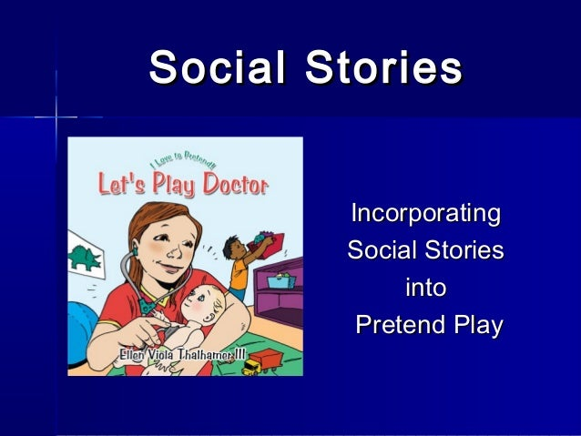 Social Stories        Incorporating        Social Stories             into         Pretend Play