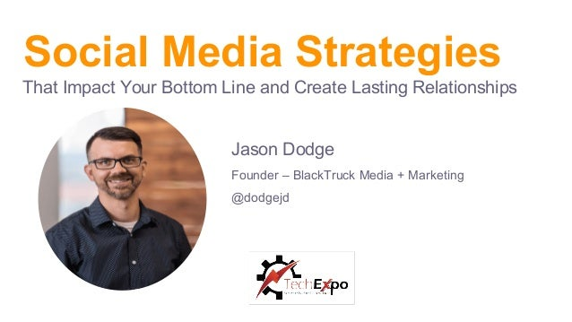 Social Media Strategies That Impact Your Bottom Line and Create Lasting Relationships Jason Dodge Founder – BlackTruck Med...