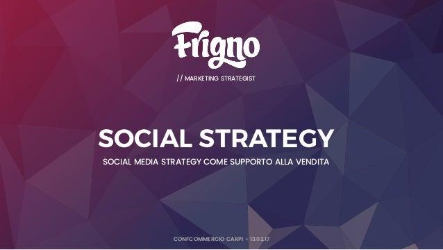 P a g e // MARKETING STRATEGIST CONFCOMMERCIO CARPI - 13.02.17 SOCIAL STRATEGY SOCIAL MEDIA STRATEGY COME SUPPORTO ALLA VE...