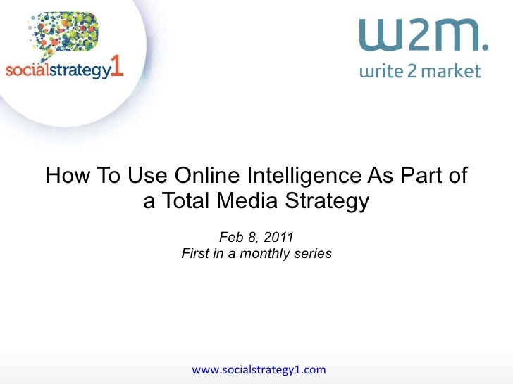 How To Use Online Intelligence As Part of a Total Media Strategy Feb 8, 2011 First in a monthly series www.socialstrategy1...