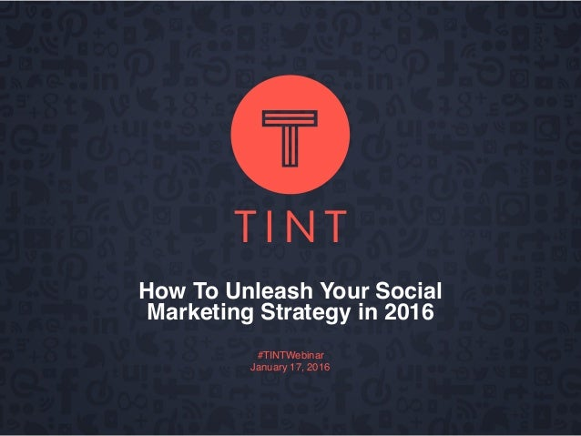 How To Unleash Your Social Marketing Strategy in 2016 #TINTWebinar January 17, 2016