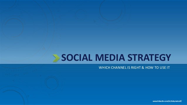 SOCIAL MEDIA STRATEGY WHICH CHANNEL IS RIGHT & HOW TO USE IT www.linkedin.com/in/tobymetcalf/