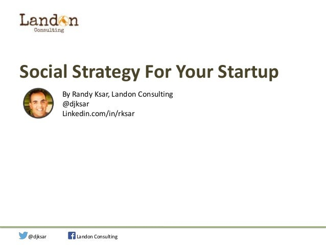 Social Strategy For Your Startup By Randy Ksar, Landon Consulting @djksar Linkedin.com/in/rksar  Social Strategy for Your ...