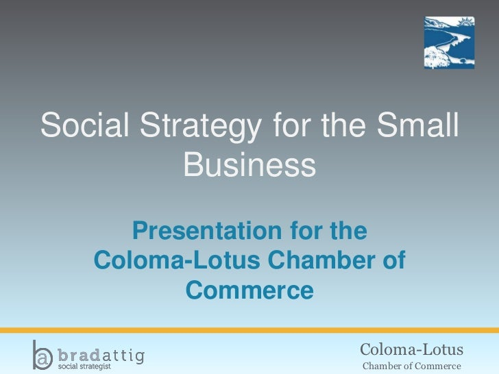 Social Strategy for the Small          Business      Presentation for the   Coloma-Lotus Chamber of          Commerce     ...