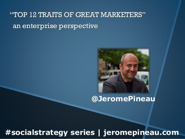 "#socialstrategy series | jeromepineau.com""TOP 12 TRAITS OF GREAT MARKETERS""  @JeromePineauan enterprise perspective"