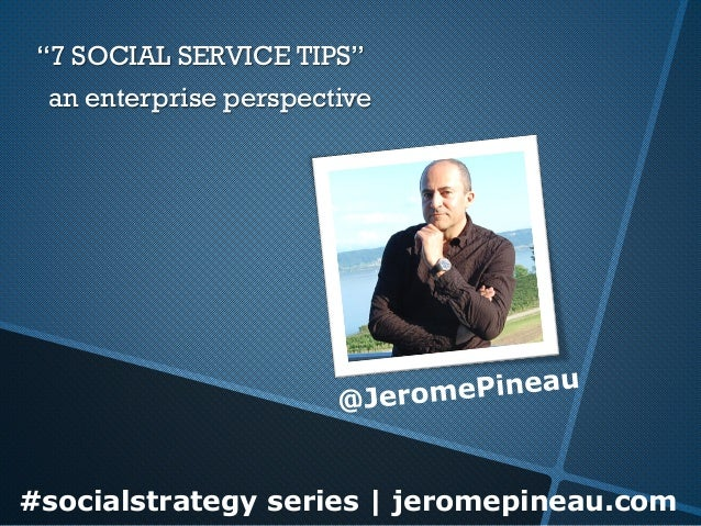 "#socialstrategy series | jeromepineau.com ""7 SOCIAL SERVICE TIPS"" an enterprise perspective"