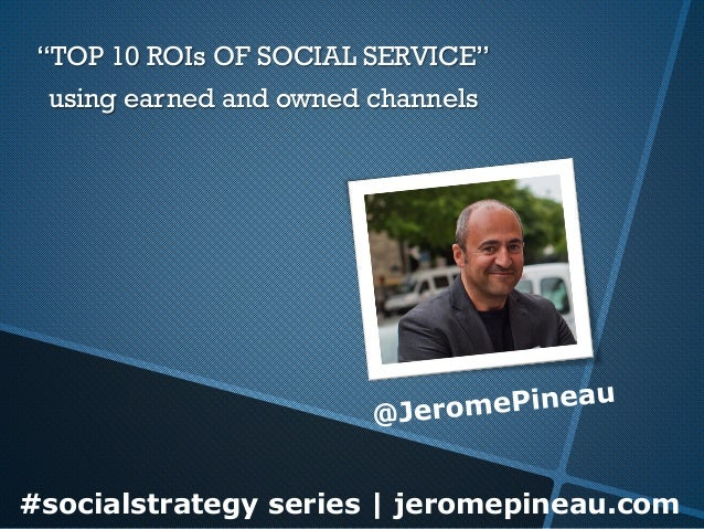 "#socialstrategy series | jeromepineau.com""TOP 10 ROIs OF SOCIAL SERVICE"" using earned and owned channels"