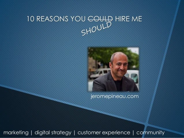 marketing | digital strategy | customer experience | community 10 REASONS YOU COULD HIRE ME jeromepineau.com