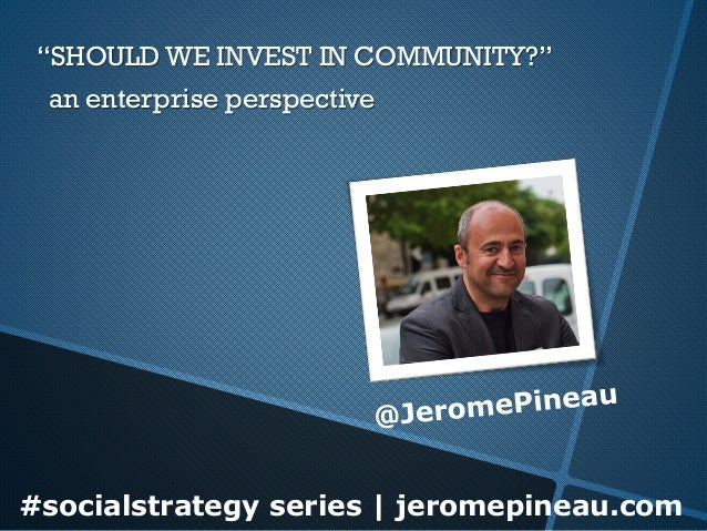 "#socialstrategy series | jeromepineau.com""SHOULD WE INVEST IN COMMUNITY?"" an enterprise perspective"