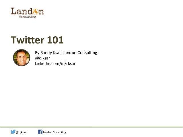 Twitter 101 By Randy Ksar, Landon Consulting @djksar Linkedin.com/in/rksar  Social Strategy for Your Startup  @djksar  Lan...