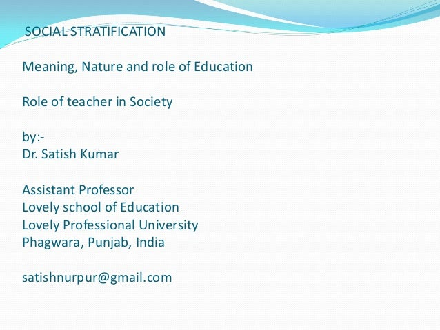 SOCIAL STRATIFICATION Meaning, Nature and role of Education Role of teacher in Society by:- Dr. Satish Kumar Assistant Pro...
