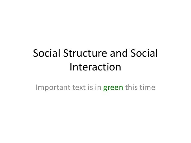 Social Structure and Social        InteractionImportant text is in green this time