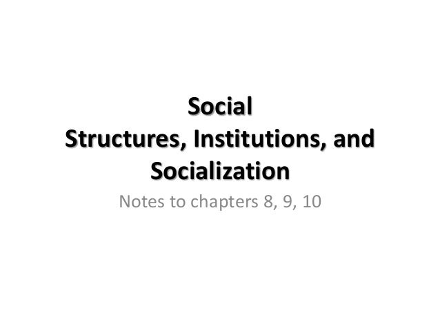 SocialStructures, Institutions, andSocializationNotes to chapters 8, 9, 10