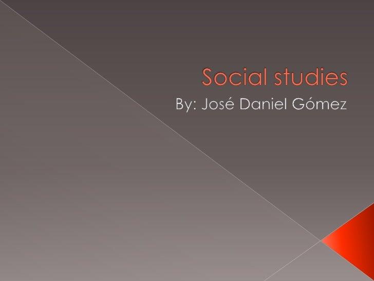 Social studies<br />By: José Daniel Gómez<br />