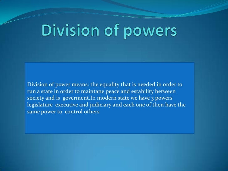 Division of powers<br />Division of powermeans: the equality that is needed in order to run a state in order to maintane p...