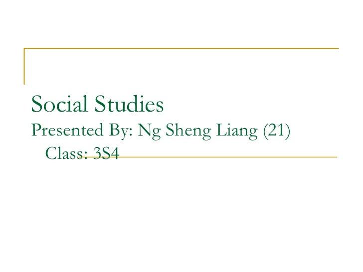 Social StudiesPresented By: Ng Sheng Liang (21)  Class: 3S4