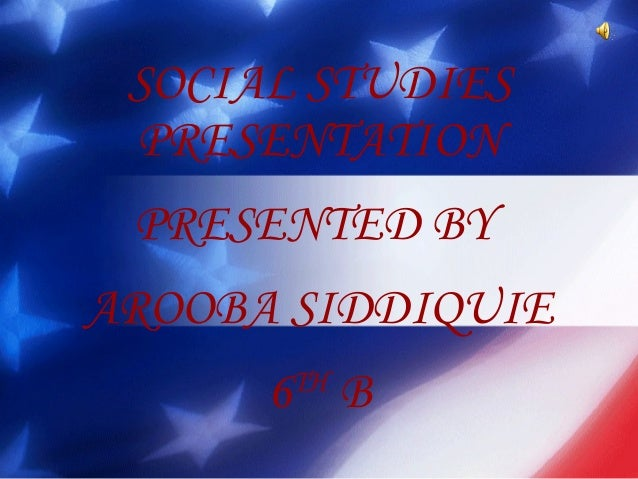 SOCIAL STUDIES PRESENTATION PRESENTED BY AROOBA SIDDIQUIE 6TH B
