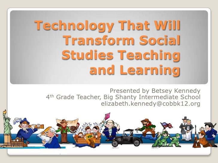 Technology That Will Transform Social Studies Teaching and Learning<br />Presented by Betsey Kennedy<br />4th Grade Teache...