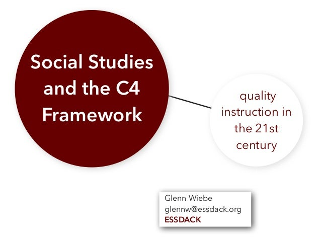 Social Studies and the C4 Framework quality instruction in the 21st century Glenn Wiebe glennw@essdack.org ESSDACK
