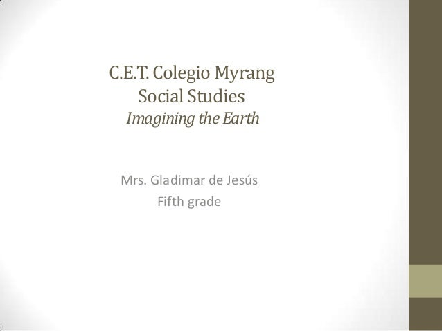 C.E.T.Colegio Myrang SocialStudies ImaginingtheEarth Mrs. Gladimar de Jesús Fifth grade