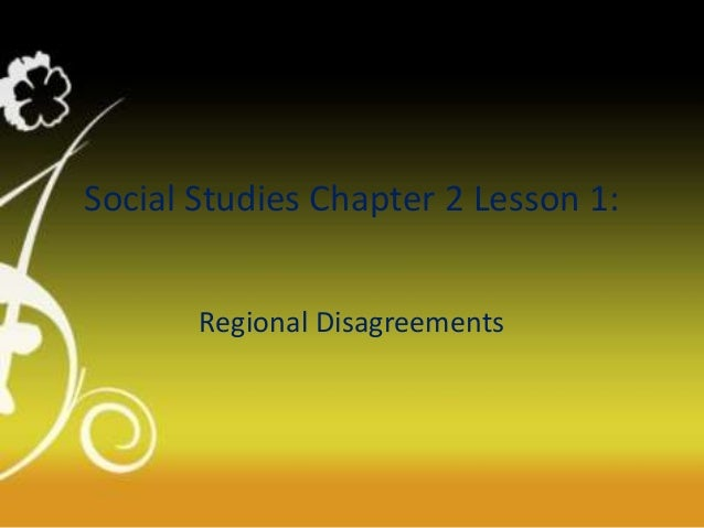 Social Studies Chapter 2 Lesson 1: Regional Disagreements