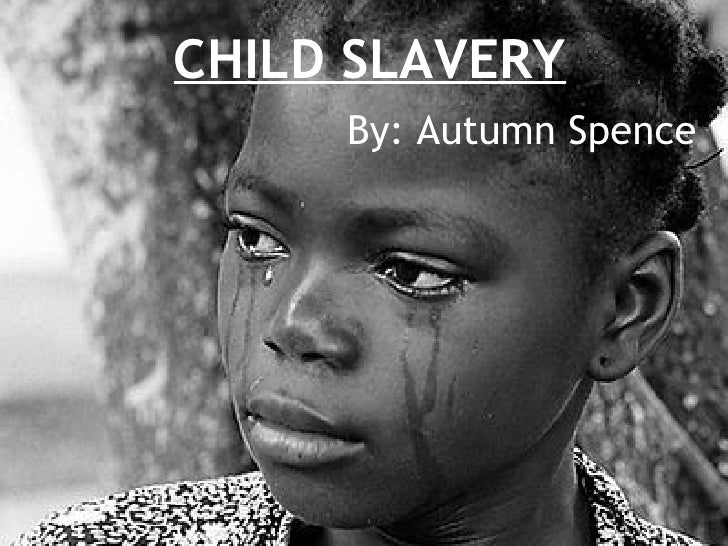 CHILD SLAVERY By: Autumn Spence