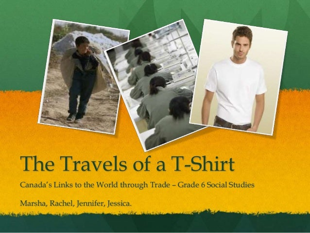 The Travels of a T-Shirt Canada's Links to the World through Trade – Grade 6 Social Studies Marsha, Rachel, Jennifer, Jess...