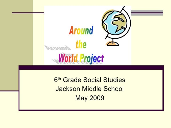 6 th  Grade Social Studies Jackson Middle School May 2009