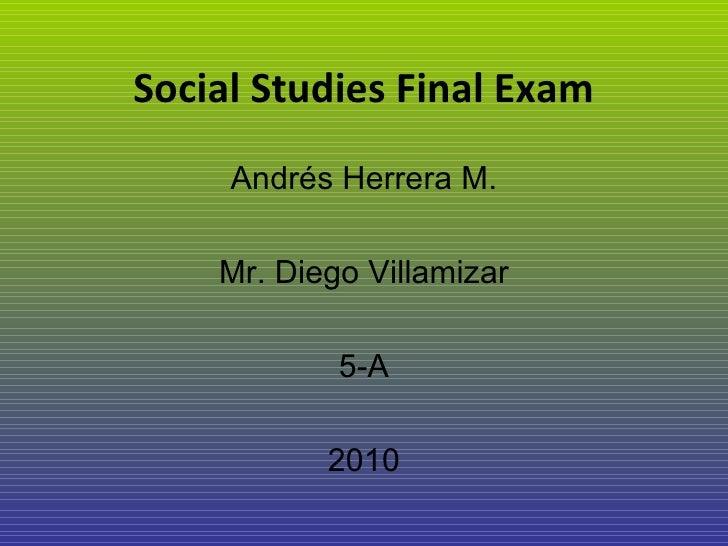 Social Studies Final Exam Andrés Herrera M. Mr. Diego Villamizar 5-A 2010