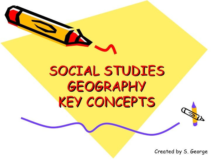 SOCIAL STUDIES  GEOGRAPHY KEY CONCEPTS            Created by S. George