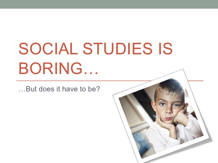SOCIAL STUDIES ISBORING……But does it have to be?