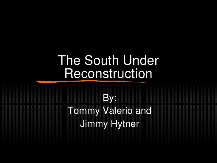 The South Under Reconstruction By: Tommy Valerio and Jimmy Hytner