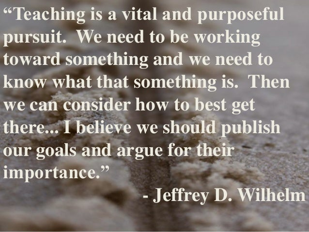 """Teaching is a vital and purposeful pursuit. We need to be working toward something and we need to know what that somethin..."
