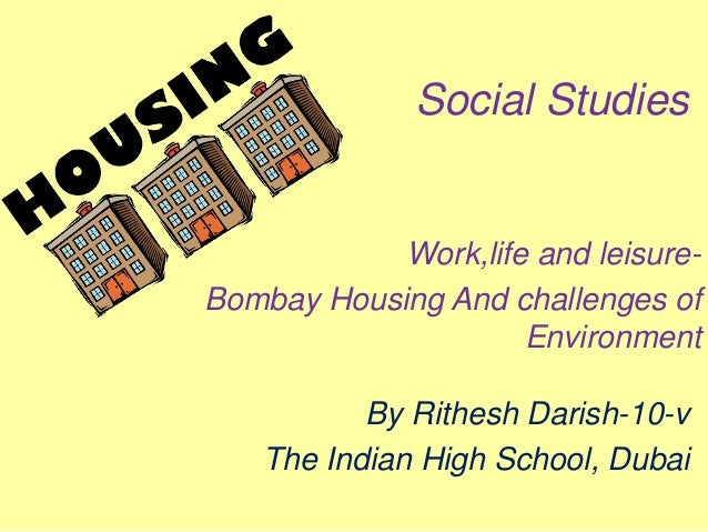 Social StudiesWork,life and leisure-Bombay Housing And challenges ofEnvironmentBy Rithesh Darish-10-vThe Indian High Schoo...