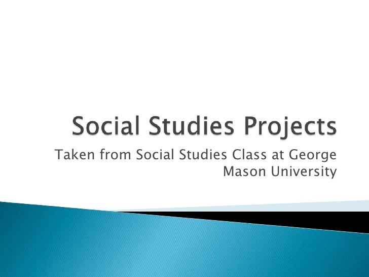 Social Studies Projects<br />Taken from Social Studies Class at George Mason University<br />