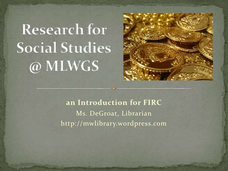 Research for Social Studies@ MLWGS<br />an Introduction for FIRC<br />Ms. DeGroat, Librarian<br />http://mwlibrary.wordpre...