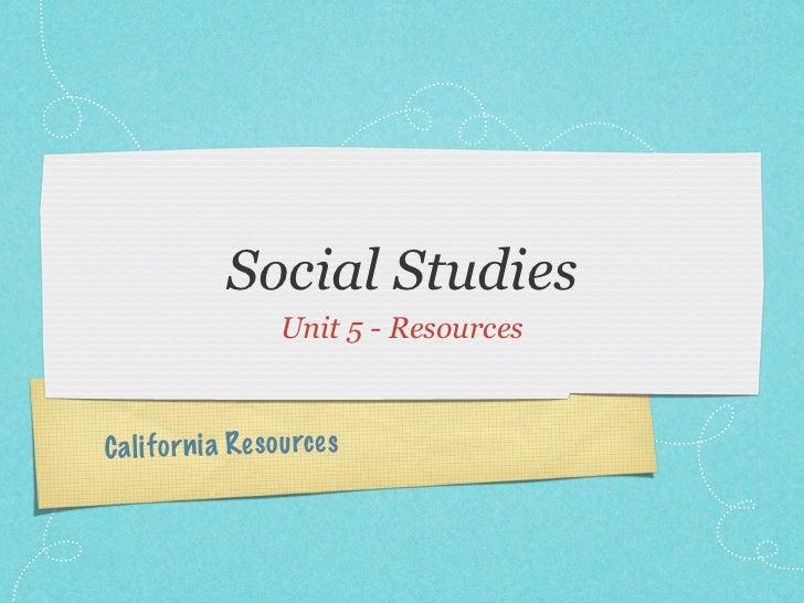 Social Studies                     Unit 5 - ResourcesC a li fo rn ia Res ou rc es