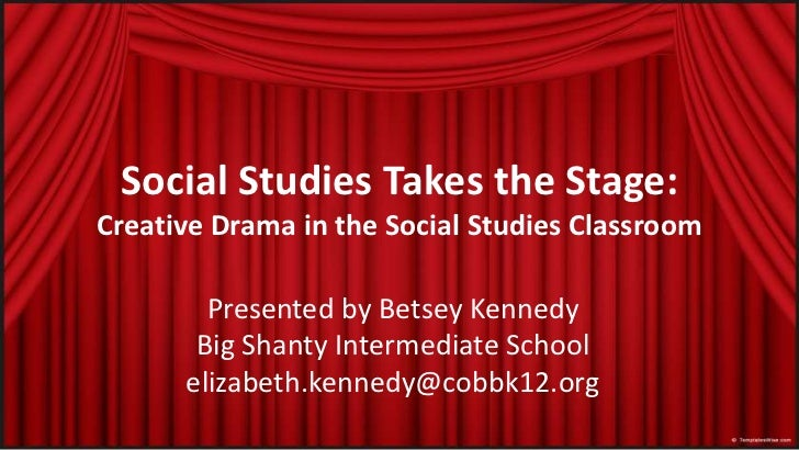 Social StudiesTakes the Stage:Creative Drama in the Social StudiesClassroom<br />Presented by Betsey KennedyBigShantyInter...