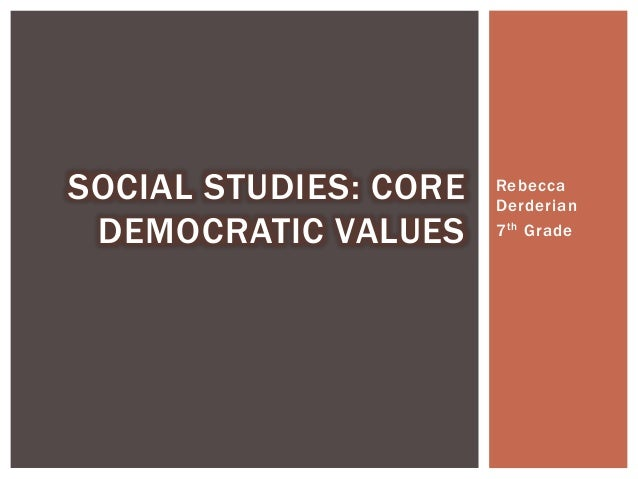 Rebecca Derderian 7th Grade SOCIAL STUDIES: CORE DEMOCRATIC VALUES