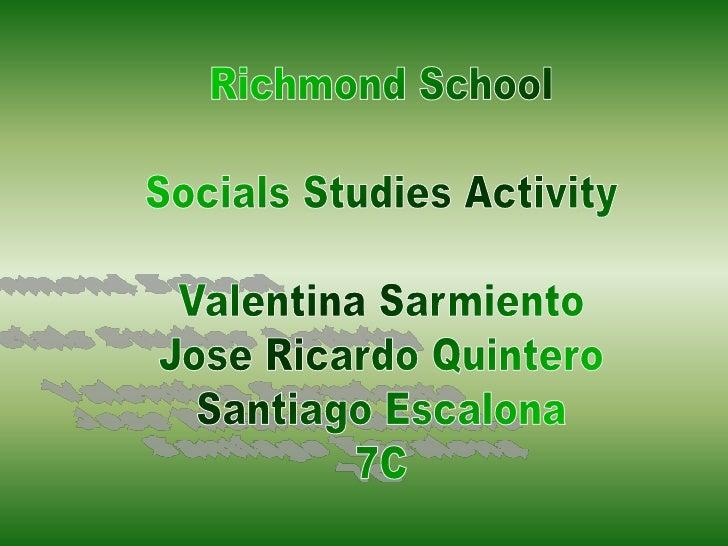 Richmond School<br />Socials Studies Activity<br />Valentina Sarmiento<br />Jose Ricardo Quintero<br />Santiago Escalona<b...