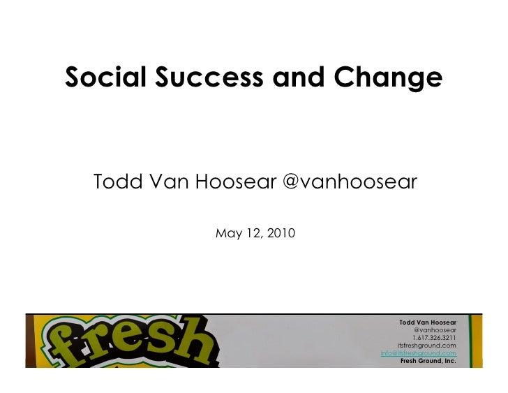 Social Success and Change    Todd Van Hoosear @vanhoosear             May 12, 2010                                     Tod...
