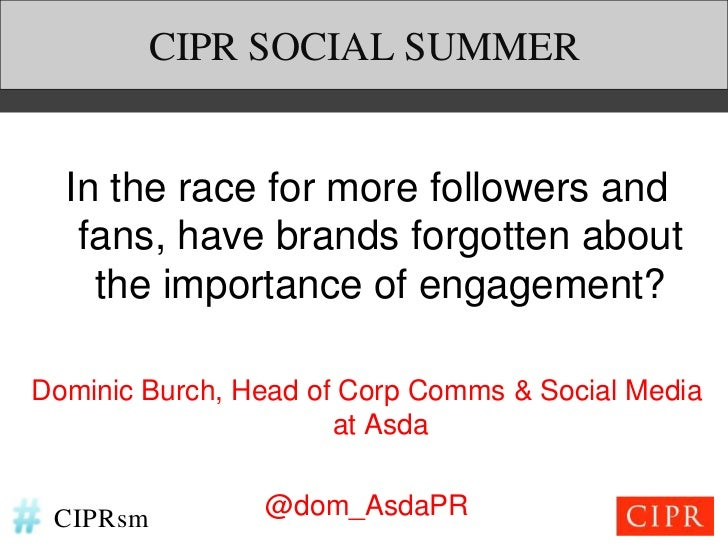 CIPR SOCIAL SUMMER  In the race for more followers and   fans, have brands forgotten about    the importance of engagement...