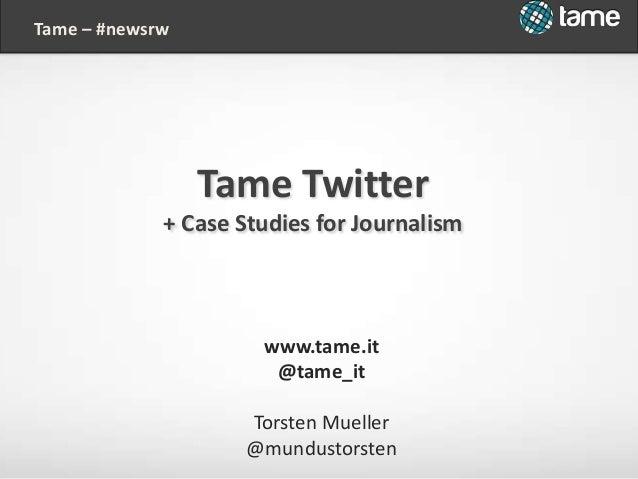 www.tame.it @tame_it Torsten Mueller @mundustorsten Tame – #newsrw Tame Twitter + Case Studies for Journalism