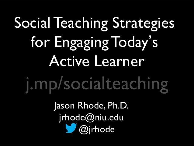 Social Teaching Strategies  for Engaging Today's     Active Learner j.mp/socialteaching      Jason Rhode, Ph.D.        jrh...