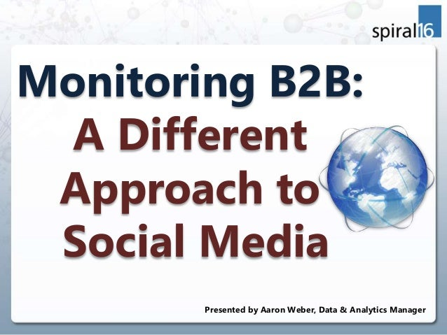 Monitoring B2B: A Different Approach to Social Media Presented by Aaron Weber, Data & Analytics Manager