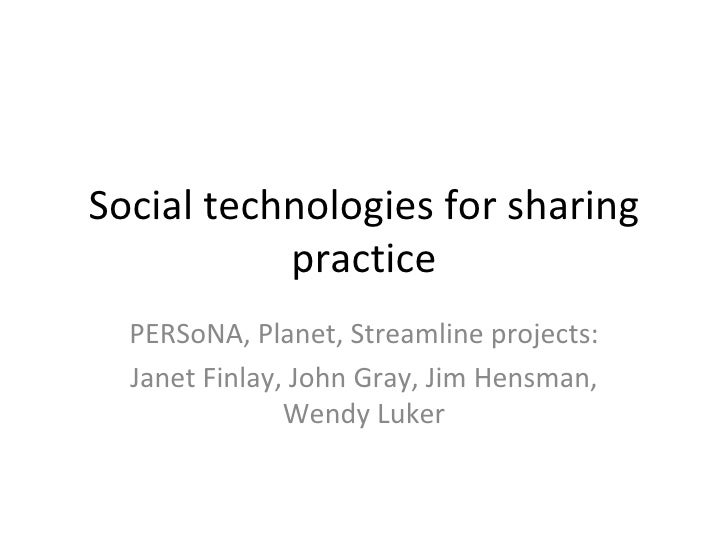 Social technologies for sharing practice PERSoNA, Planet, Streamline projects: Janet Finlay, John Gray, Jim Hensman, Wendy...