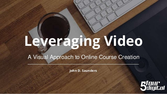Leveraging Video A Visual Approach to Online Course Creation John D. Saunders