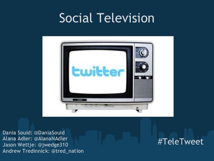 Social Television #TeleTweet Dania Souid: @DaniaSouid Alana Adler: @AlanaNAdler Jason Wettje: @jwedge310 Andrew Tredinn...
