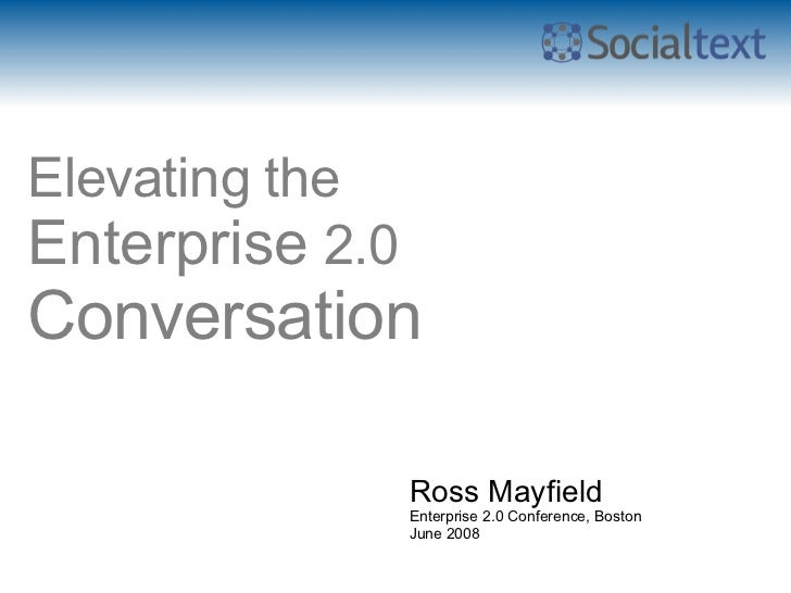 Elevating the Enterprise  2.0 Conversation   Ross Mayfield Enterprise 2.0 Conference, Boston June 2008